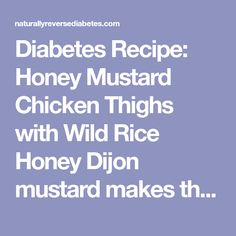 Diabetes Recipe: Honey Mustard Chicken Thighs with Wild Rice Honey Dijon mustard makes these chicken thighs sweet and tangy. Add a side of nonstarchy vegetables