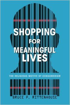 Shopping for Meaningful Lives : The Religious Motive of Consumerism | Rittenhouse, Bruce P. | Christianity and culture Consumption (Economics)--Religious aspects--Christianity | BR115 .C67 R57 2013 EB | EBRARY | 9781620321140