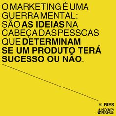 O marketing é uma guerra mental: são as ideias na cabeça das pessoas que determinam se um produto terá sucesso ou não.  (Al Ries)