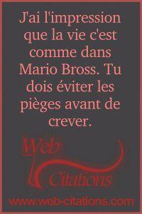 J'ai l'impression que la vie c'est comme dans Mario Bross. Tu dois éviter les pièges avant de crever. |-| Nos citations classées par thème http://web-citations.com |-| dictions pensées proverbes phrases citations de la vie