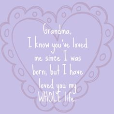 Grandma, I know you've loved me since I was born, but I have loved you my WHOLE life!  ---This just melted my heart.