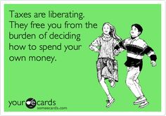 Taxes are liberating. They free you from the burden of deciding how to spend your own money.