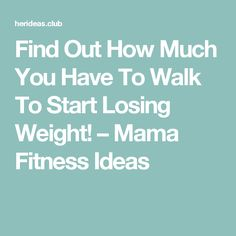 Find Out How Much You Have To Walk To Start Losing Weight! – Mama Fitness Ideas