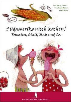 Südamerikanisch kochen! Tomaten, Chili, Mais und Co.: Ein Kochbuch für Kinder: Amazon.de: Ana M Pavez, Constanza Recart: Bücher