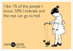 I like 1% of the people I know, 50% I tolerate and the rest can go to hell.