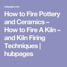 How to Fire Pottery and Ceramics – How to Fire A Kiln – and Kiln Firing Techniques | hubpages