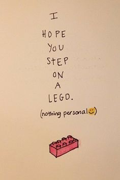 I hope you step on a Lego. This had me laughing for a few minutes