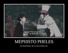 I find it hilarious how everyone is always after rin; the half demon son of Satan, when Mephisto is full out demon and the son of Satan!<True!