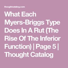 What Each Myers-Briggs Type Does In A Rut (The Rise Of The Inferior Function) | Page 5 | Thought Catalog
