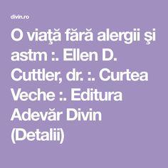 O viaţă fără alergii şi astm :. Ellen D. Cuttler, dr. :. Curtea Veche :. Editura Adevăr Divin (Detalii) Ellen D, Allergies