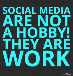 SOCIAL MEDIA ARE NOT A HOBBY. THEY ARE WORK