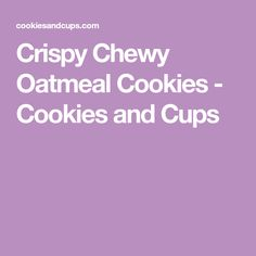 Crispy Chewy Oatmeal Cookies - Cookies and Cups