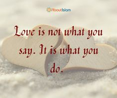 Love is not what you say. It is what you do.