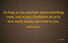 Abraham-Hicks - as long as you care how much something costs, you've got a limitation set as to how much money can come to you