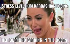 stress level kim kardashian losing her diamond earring in the ocean.