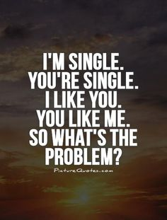 I'm single.  You're single.  I like you.  You like me.  So what's the problem? Picture Quote #1