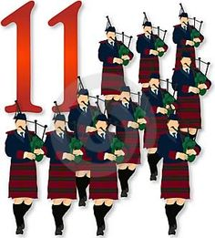 On the eleventh day of Christmas,   my true love sent to me   Eleven pipers piping,   Ten lords a-leaping,   Nine ladies dancing,   Eight maids a-milking,   Seven swans a-swimming,   Six geese a-laying,   Five golden rings,   Four calling birds,   Three French hens,   Two turtle doves,   And a partridge in a pear tree.