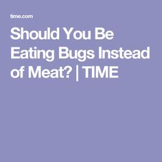 Should You Be Eating Bugs Instead of Meat?   TIME