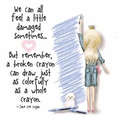 "Love this so sharing: ""We can all feel a little damaged sometimes. But remember a broken crayon can draw just as colorfully as a whole crayon. ~Jane Lee Logan (Princess Sassy Pants & Co. Happy Thoughts, Positive Thoughts, Positive Quotes, Motivational Quotes, Inspirational Quotes, Positive Mind, Sassy Quotes, Cute Quotes, Quotes To Live By"