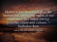 Matter is less important than the immaterial, intangible facets of our existence - like fields, energy patterns, vision and culture.