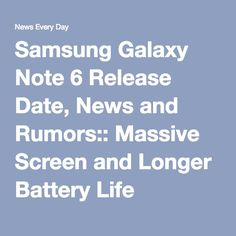 Samsung Galaxy Note 6 Release Date, News and Rumors:: Massive Screen and Longer Battery Life Expected