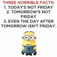 Three Horrible Facts:  1.  Today's not Friday.  2.  Tomorrow's not Friday.  3.  Even the day after tomorrow isn't Friday. - minion