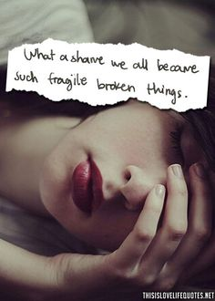 what a shame we all became such fragile broken things.