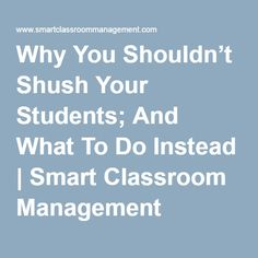 Why You Shouldn't Shush Your Students; And What To Do Instead | Smart Classroom Management