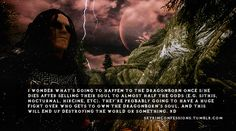 """""""I wonder what's going to happen to the Dragonborn once s/he dies after selling their soul to almost half the gods (e.g. Sithis, Nocturnal, Hircine, etc). They're probably going to have a huge fight over who gets to own the Dragonborn's soul, and this will end up destroying the world or something. xD"""" http://skyrimconfessions.tumblr.com Image Credit: [x]"""