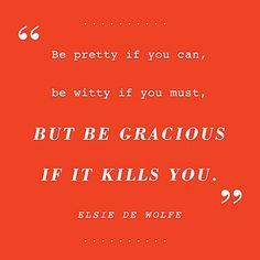 """""""Be pretty if you can, be witty if you must, but be gracious if it kills you.""""  Elsie de Wolfe"""