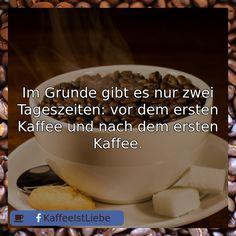 Im Grunde gibt es nur zwei Tageszeiten: vor dem ersten Kaffee und nach dem ersten Kaffee.