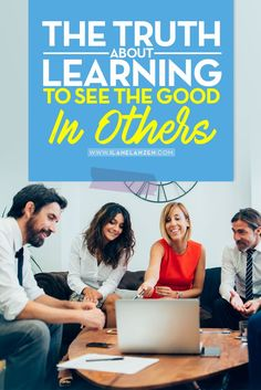 The Benefits Of Learning To See The Good In Others | http://www.ilanelanzen.com/personaldevelopment/the-truth-about-learning-to-see-the-good-in-others/