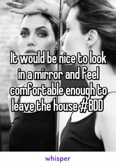 It would be nice to look in a mirror and feel comfortable enough to leave the house #BDD