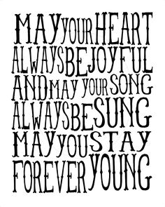 May your hands ways be busy, may your feet always be swift, may you have a strong foundation when the winds of changes shift..and may you stay forever young!