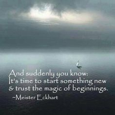 And suddenly you know, it's time to start something new & trust the magic of (new) beginnings. ~~  #Eckhart Tolle Quotes