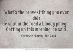 What's the bravest thing you ever did? He spat in the road a bloody phlegm. Getting up this morning, he said. ― Cormac McCarthy, The Road