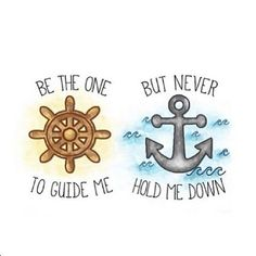 """Wheel & Anchor """"Be the one to guide me, but never hold me down. Anchor Quotes, Nautical Quotes, Nautical Theme, Ocean Quotes, Beach Quotes, Relationship Tattoos, Down Quotes, Sea Wallpaper, Tumblr Drawings"""