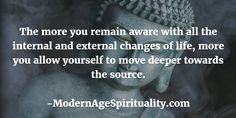 The more you remain aware with all the internal and external changes of life, more you allow yourself to move deeper towards the source.