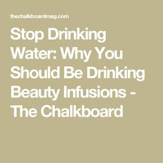 Stop Drinking Water: Why You Should Be Drinking Beauty Infusions - The Chalkboard