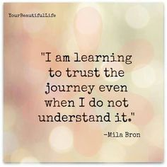 I'm learning to trust the journey even when I do not understand it