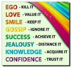 Words to live by:  Kill ego, value love, keep smiling, ignore gossip, achieve success, don't be jealous, acquire knowledge & trust in your own confidence to be yourself.