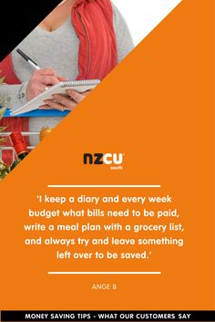 'I keep a diary and every week budget what bills need to be paid, write a meal plan with a grocery list, and always try and leave something left over to be saved.'