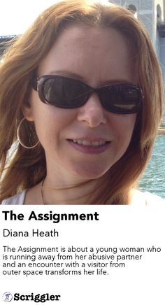 The Assignment by Diana Heath https://scriggler.com/detailPost/story/114454 The Assignment is about a young woman who is running away from her abusive partner and an encounter with a visitor from outer space transforms her life.