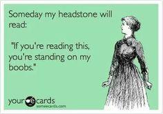 Cemetery Humor: My headstone will read...