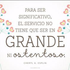 Para ser significativo, el servicio no tiene que ser en grande ni ostentoso. -Cheryl A. Esplin  canalmormon.org/blog  Servicio, SUD, memes, Inspiración, Frases, Blog, Mormón