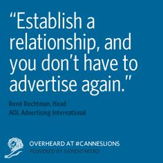 """""""Establish a relationship, and you don't have to advertise again."""" Overheard at #CannesLions"""