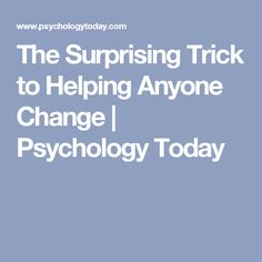 The Surprising Trick to Helping Anyone Change   Psychology Today
