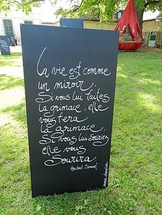 La vie est comme un miroir... Bad grammar, but roughly The world is like a mirror; frown at it, and it frowns at you. Smile and it smiles, too Herbert Samuels