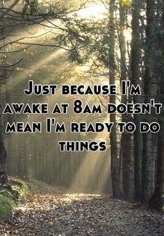 Just because i'm awake at 8am doesn't mean i'm ready to do things. Funny quotes on PictureQuotes.com.