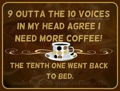 9 Out of the 10 Voices In My Head Agree I Need  More Coffee ;)☕